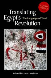 Translating Egypt's Revolution: The Language of Tahrir (A Tahrir Studies Edition)